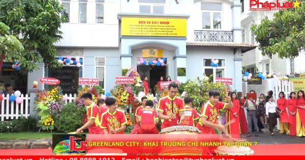 GreenLand City: Khai trương chi nhánh tại quận 7