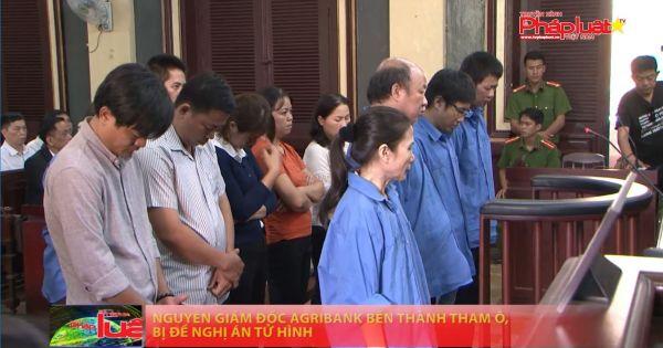 Nguyên Giám đốc Agribank Bến Thành tham ô, bị đề nghị án tử hình