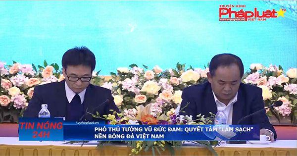 """Phó Thủ tướng Vũ Đức Đam: Quyết tâm """"làm sạch"""" nền bóng đá Việt Nam"""