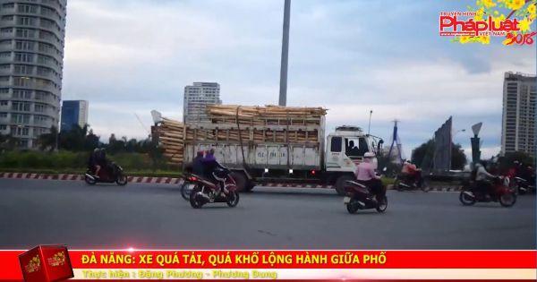 Đà Nẵng: Xe quá tải, quá khổ lộng hành giữa phố.