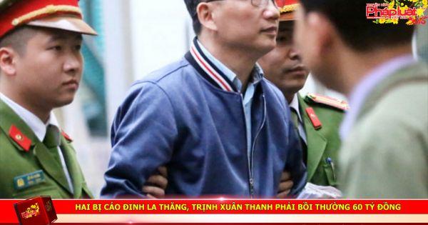 Hai bị cáo Đinh La Thăng, Trịnh Xuân Thanh phải bồi thường 60 tỷ đồng