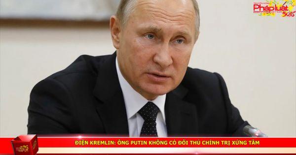 Điện Kremlin: Ông Putin không có đối thủ chính trị xứng tầm