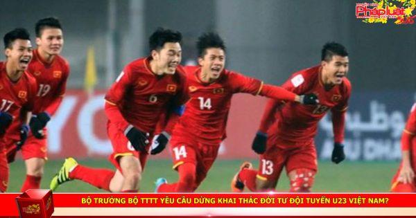 Bộ trưởng Bộ TTTT yêu cầu dừng khai thác đời tư đội tuyển U23 Việt Nam?