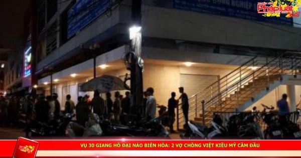 Vụ 30 giang hồ đại náo Biên Hòa: 2 vợ chồng Việt kiều Mỹ cầm đầu