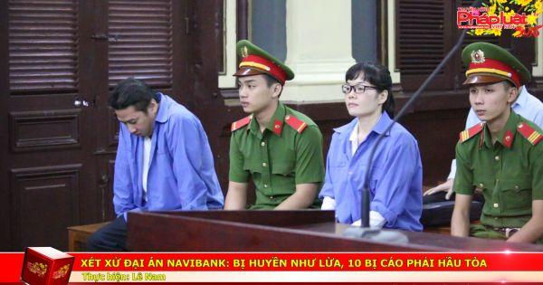 Xét xử đại án Navibank: Bị Huyền Như lừa, 10 bị cáo phải hầu tòa