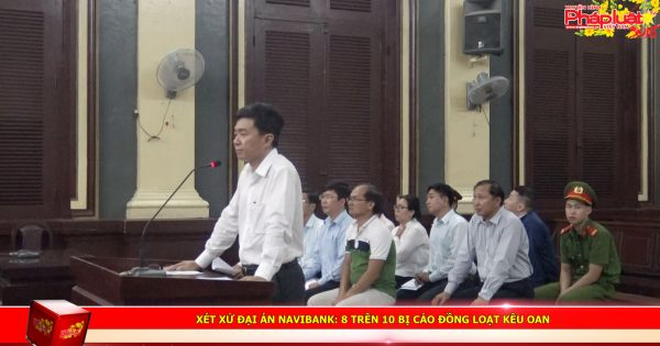 Xét xử đại án Navibank: 8 trên 10 bị cáo đồng loạt kêu oan
