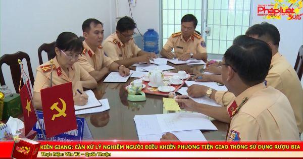 Kiên Giang: Cần xử lý nghiêm người điều khiển phương tiện giao thông sử dụng rượu bia