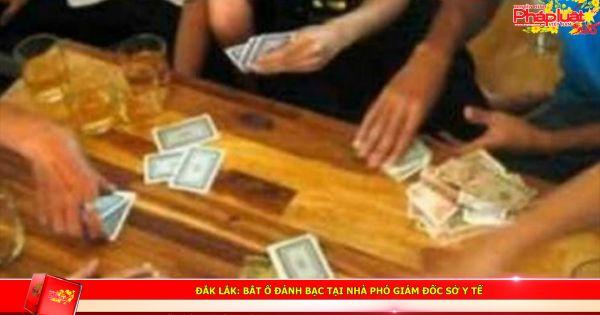 Đắk Lắk: Bắt ổ đánh bạc tại nhà Phó giám đốc Sở Y tế