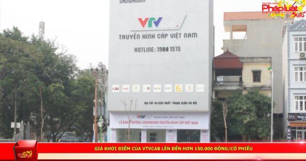 Giá khởi điểm của VTVCab lên đến hơn 150.000 đồng/cổ phiếu