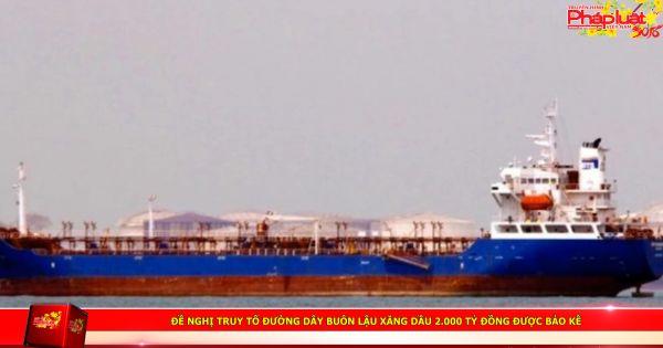 Đề nghị truy tố đường dây buôn lậu xăng dầu 2.000 tỷ đồng được bảo kê