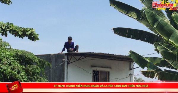 TP HCM: Thanh niên nghi ngáo đá la hét chửi bới trên nóc nhà