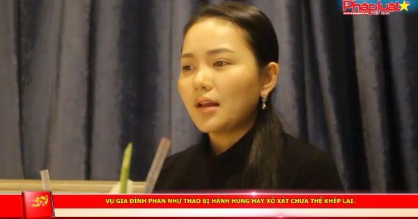 Vụ gia đình Phan Như Thảo bị hành hung hay xô xát chưa thể khép lại.