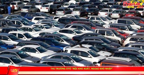 """Thị trường ôtô """"nội khó xuất, ngoại khó nhập"""""""