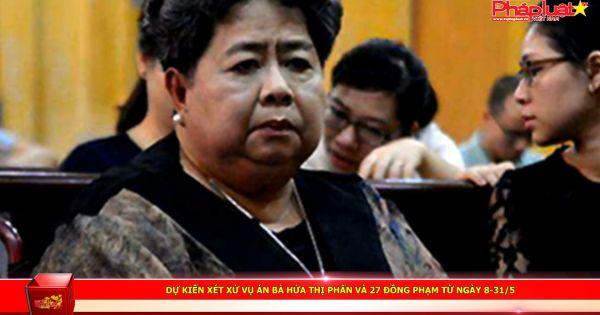 Dự kiến xét xử vụ án bà Hứa Thị Phấn và 27 đồng phạm từ ngày 8-31/5