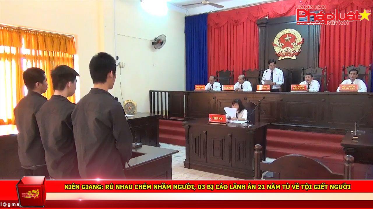 Kiên Giang: Rủ nhau chém nhầm người, 03 bị cáo lãnh án 21 năm tù về tội giết người