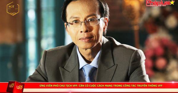 Ứng viên Phó Chủ tịch VFF Lương Hoàng Hưng: Cần có cuộc cách mạng trong công tác truyền thông VFF