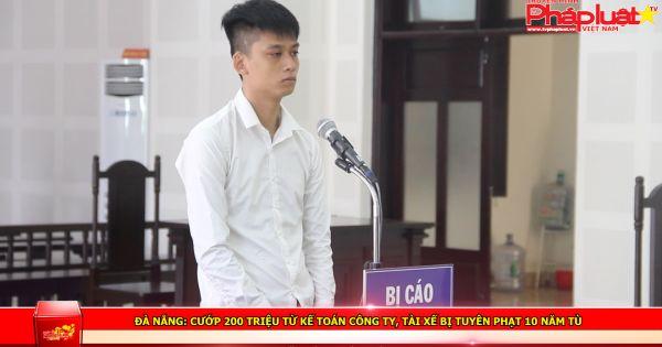 Đà Nẵng: Cướp 200 triệu từ kế toán công ty, tài xế bị tuyên phạt 10 năm tù