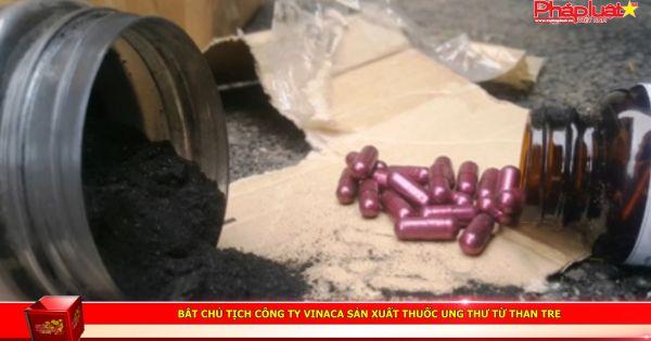 Bắt Chủ tịch công ty Vinaca sản xuất thuốc ung thư từ than tre