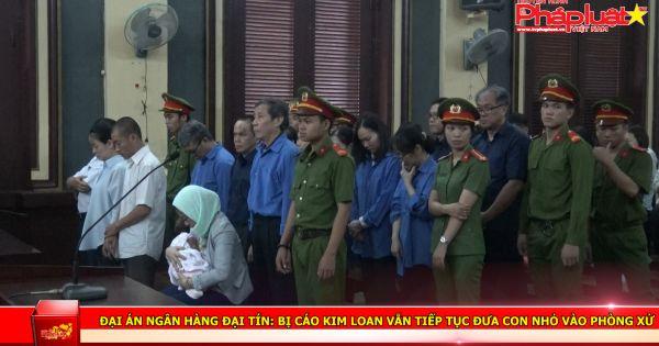 Đại án Ngân hàng Đại Tín: Bị cáo Kim Loan vẫn tiếp tục đưa con nhỏ vào phòng xử