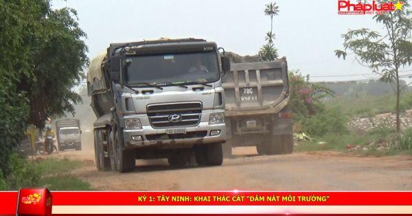 """KỲ 1: Tây Ninh: Khai thác cát """"dẫm nát môi trường"""""""