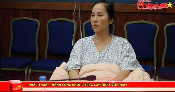 Phẫu thuật thành công khối u 50kg lớn nhất Việt Nam