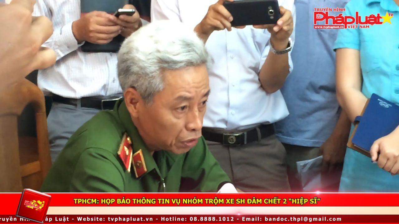 """TPHCM: Họp báo thông tin vụ nhóm trộm xe SH đâm chết 2 """"hiệp sĩ"""""""