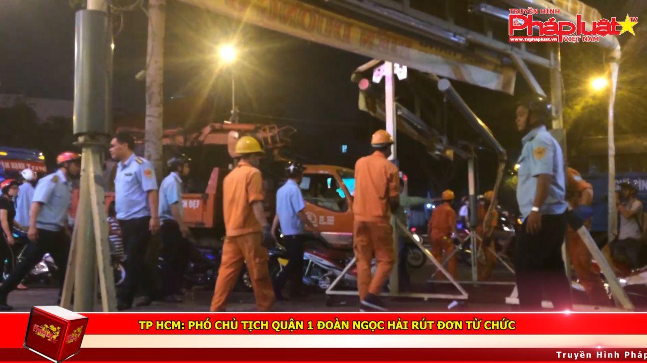 TP HCM: Phó chủ tịch quận 1 Đoàn Ngọc Hải rút đơn từ chức