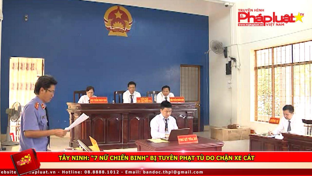 """Tây Ninh: """"7 nữ chiến binh"""" bị tuyên phạt tù do chặn xe cát"""