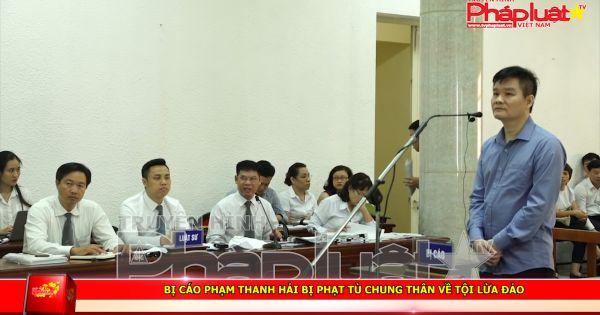 Bị cáo Phạm Thanh Hải bị phạt tù chung thân về tội lừa đảo