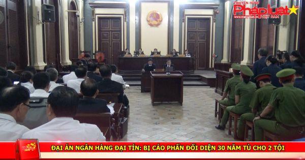 Đại án ngân hàng Đại Tín: Bị cáo Phấn đối diện 30 năm tù cho 2 tội