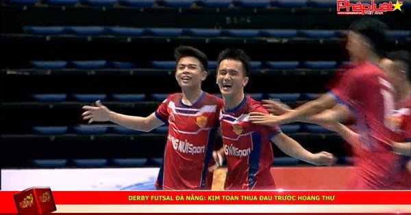 Derby futsal Đà Nẵng: Kim Toàn thua đau trước Hoàng Thư