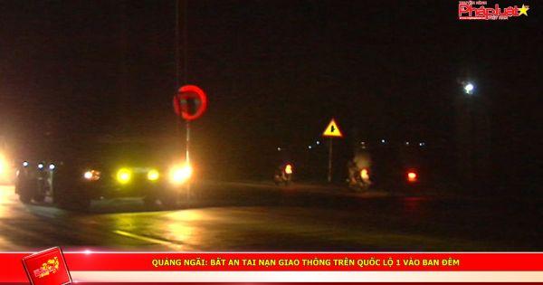 Quảng Ngãi: Bất an tai nạn giao thông trên quốc lộ 1 vào ban đêm