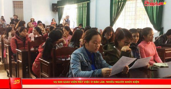 Vụ 500 giáo viên mất việc ở Đắk Lắk: Nhiều người khởi kiện