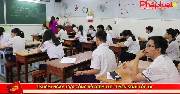 TP HCM: Ngày 13/6 công bố điểm thi tuyển sinh lớp 10