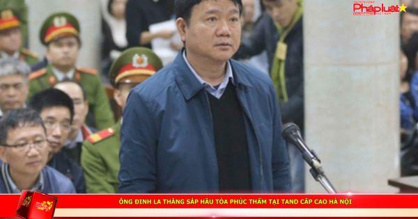 Ông Đinh La Thăng sắp hầu tòa phúc thẩm tại TAND Cấp cao Hà Nội