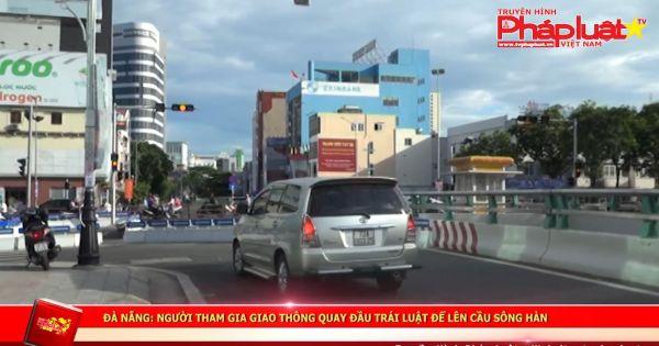 Đà Nẵng: người tham gia giao thông quay đầu trái luật để lên cầu sông hàn