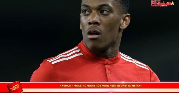 Anthony Martial muốn rời Manchester United hè này