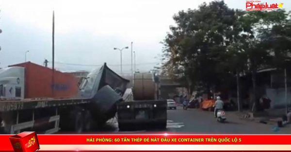 Hải Phòng: 60 tấn thép đè nát đầu xe container trên quốc lộ 5