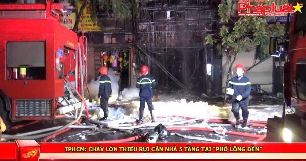 """TPHCM: Cháy lớn thiêu rụi căn nhà 5 tầng tại """"phố lồng đèn"""""""