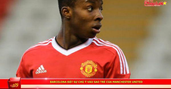 Barcelona đặt sự chú ý vào sao trẻ của Manchester United
