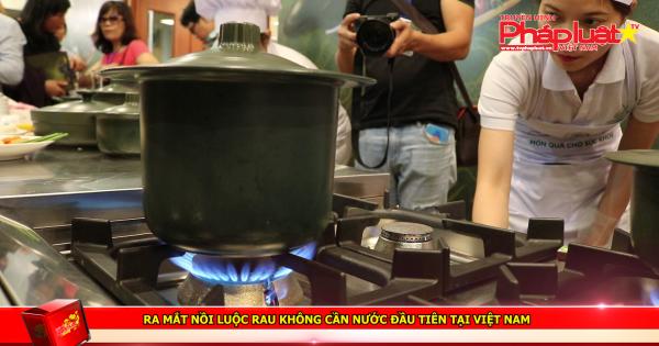 Ra mắt nồi luộc rau không cần nước đầu tiên tại Việt Nam