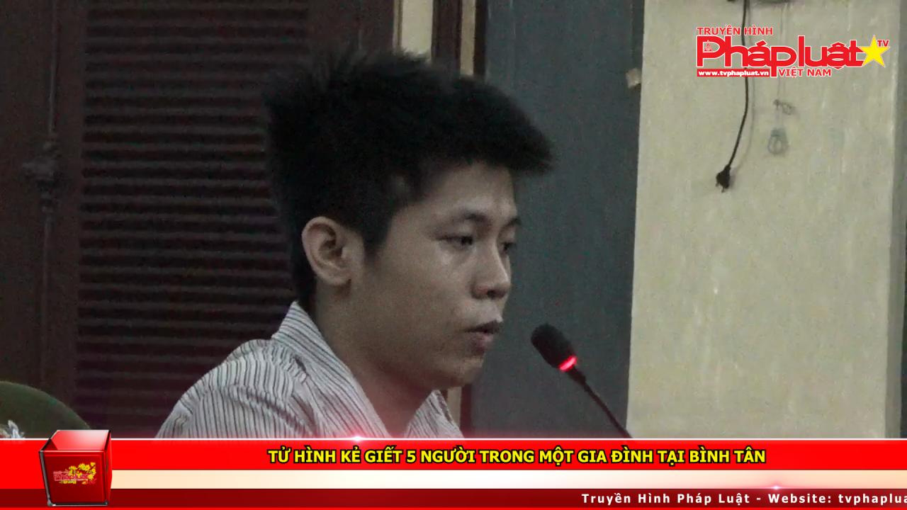 Tử hình kẻ giết 5 người trong một gia đình tại Bình Tân