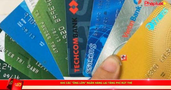 """Khi các """"ông lớn"""" ngân hàng lại tăng phí rút thẻ"""