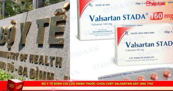 Bộ Y tế đình chỉ lưu hành thuốc chứa chất Valsartan gây ung thư