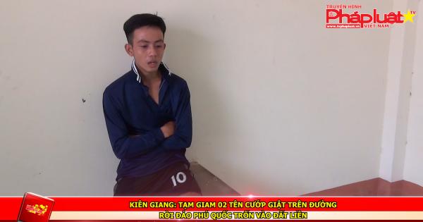 Kiên Giang: Tạm giam 02 tên cướp giật trên đường rời đảo Phú Quốc trốn vào đất liền
