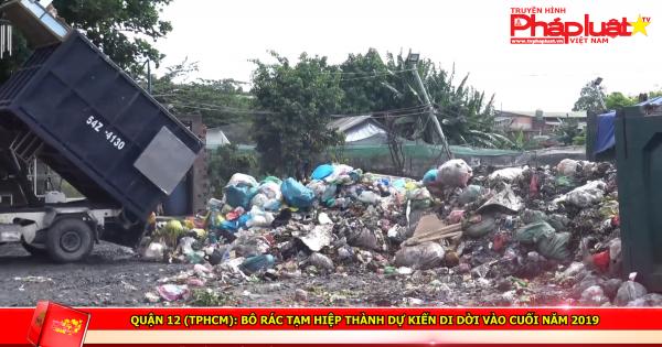Quận 12 (TPHCM): Bô rác tạm Hiệp Thành dự kiến di dời vào cuối năm 2019