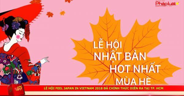 Lễ hội Feel Japan in Vietnam 2018 đã chính thức diễn ra tại TP. HCM