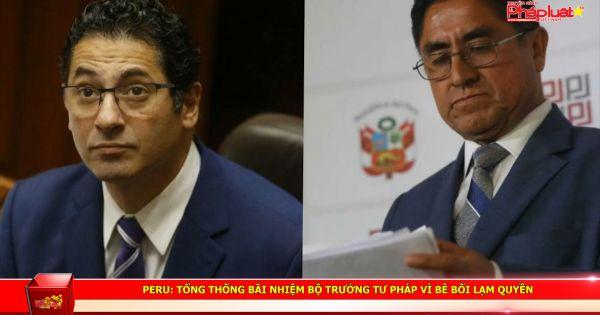Peru: Tổng thống bãi nhiệm Bộ trưởng Tư pháp vì bê bối lạm quyền