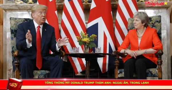 Tổng thống Mỹ Donald Trump thăm Anh: Ngoài ấm, trong lạnh