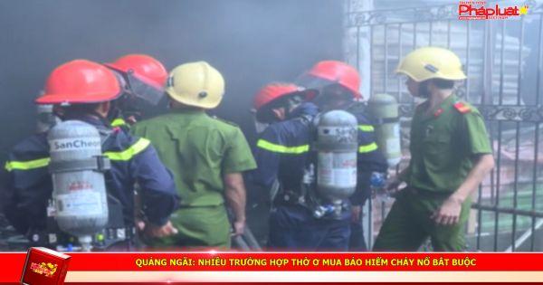 QUẢNG NGÃI: Nhiều trường hợp thờ ơ mua bảo hiểm cháy nổ bắt buộc